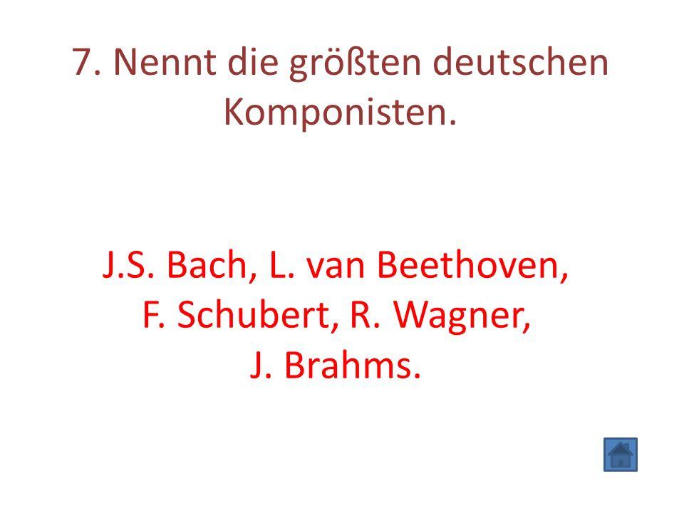 7. Nennt die größten deutschen Komponisten. J.S. Bach, L. van Beethoven, F. Schubert, R. Wagner, J. Brahms.