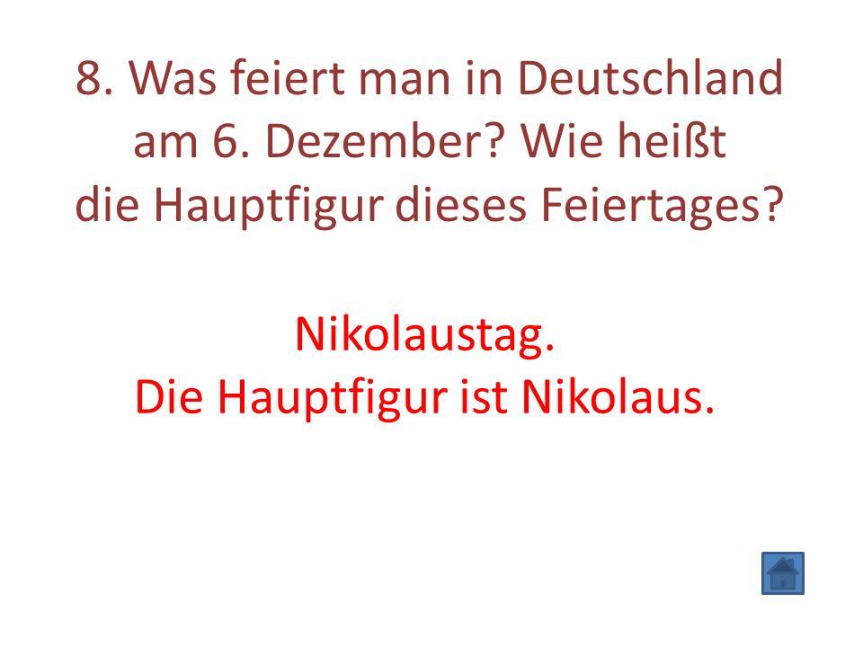 8. Was feiert man in Deutschland am 6. Dezember? Wie heißt die Hauptfigur dieses Feiertages? Nikolaustag. Die Hauptfigur ist Nikolaus.