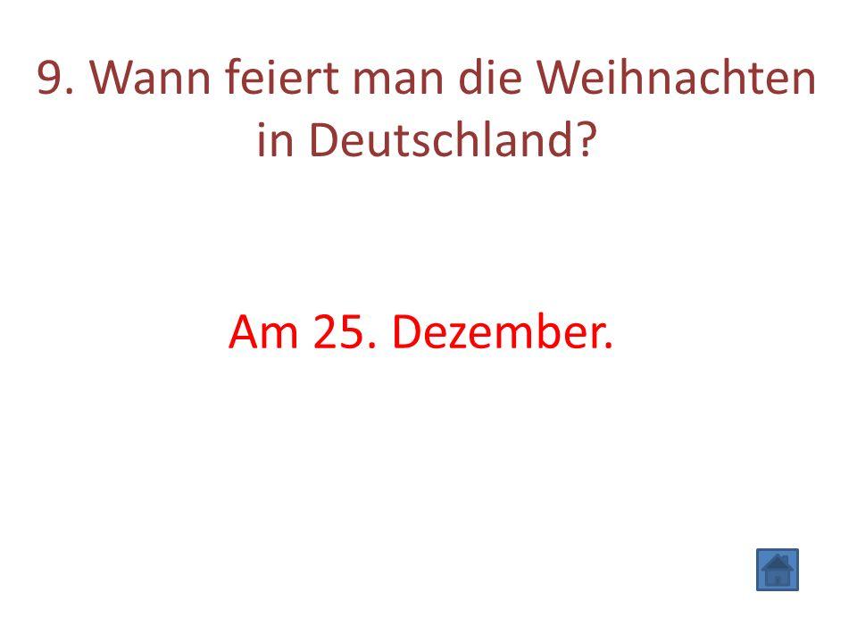 9. Wann feiert man die Weihnachten in Deutschland? Am 25. Dezember.