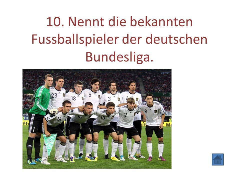 10. Nennt die bekannten Fussballspieler der deutschen Bundesliga.