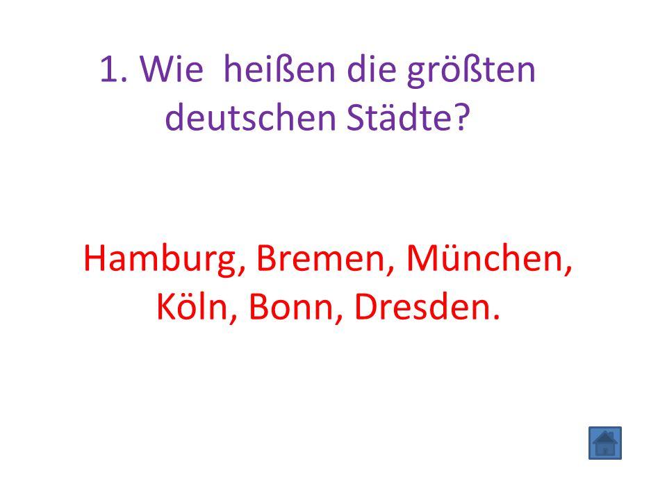 1. Wie heißen die größten deutschen Städte? Hamburg, Bremen, München, Köln, Bonn, Dresden.