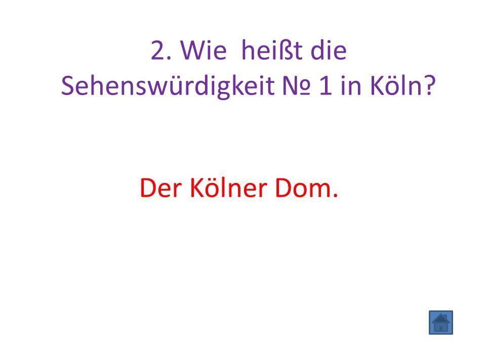 2. Wie heißt die Sehenswürdigkeit № 1 in Köln? Der Kölner Dom.