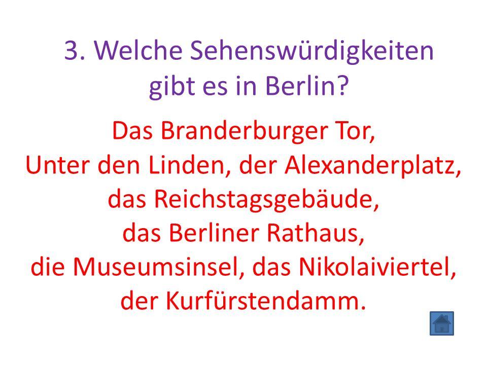 3. Welche Sehenswürdigkeiten gibt es in Berlin? Das Branderburger Tor, Unter den Linden, der Alexanderplatz, das Reichstagsgebäude, das Berliner Ratha