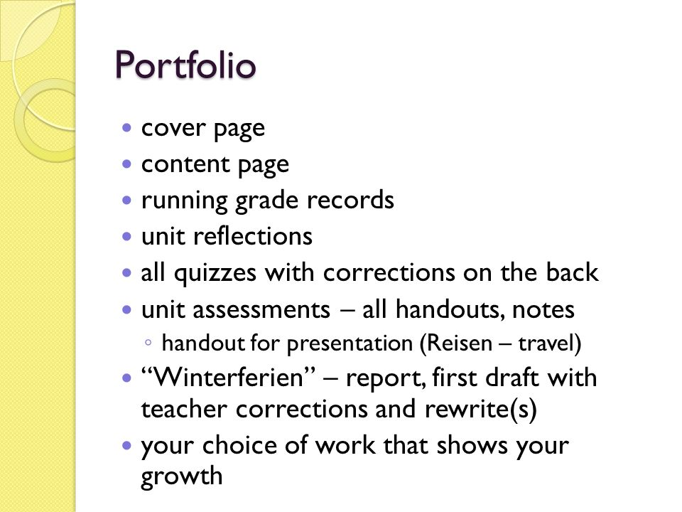 Portfolio cover page content page running grade records unit reflections all quizzes with corrections on the back unit assessments – all handouts, notes ◦ handout for presentation (Reisen – travel) Winterferien – report, first draft with teacher corrections and rewrite(s) your choice of work that shows your growth