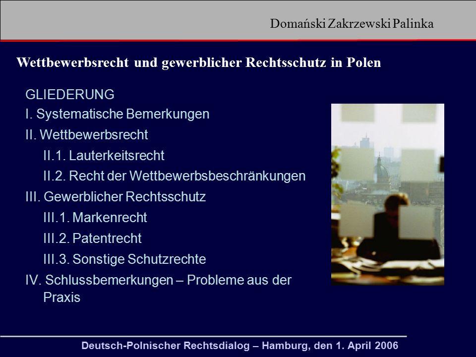 Domański Zakrzewski Palinka Wettbewerbsrecht und gewerblicher Rechtsschutz in Polen Recht des geistigen Eigentums (prawo własności intelektualnej) Recht des gewerblichen Eigentums (prawo własności przemysłowej) VerbraucherR (Prawo konsumentów) WettbewerbsR (Prawo konkurencji) Urheberrecht und verwandte Schutzrechte (prawo autorskie i prawa pokrewne) Herkunftsangaben (oznaczenia geograficzne) Gebrauchsmuster (wzór użytkowy) Marke (znak towarowy) Erfindung (wynalazek) Topographien von Halbleiter- erzeugnissen (topografie układów scalonych) gewerbliches Muster (wzór przemysłowy) DatenbankR (prawo baz danych) Lauterkeitsrecht prawo uczciwej konkurencji Recht des Schutzes der Wettbewerbsordnung prawo ochrony konkurencji Deutsch-Polnischer Rechtsdialog – Hamburg, den 1.