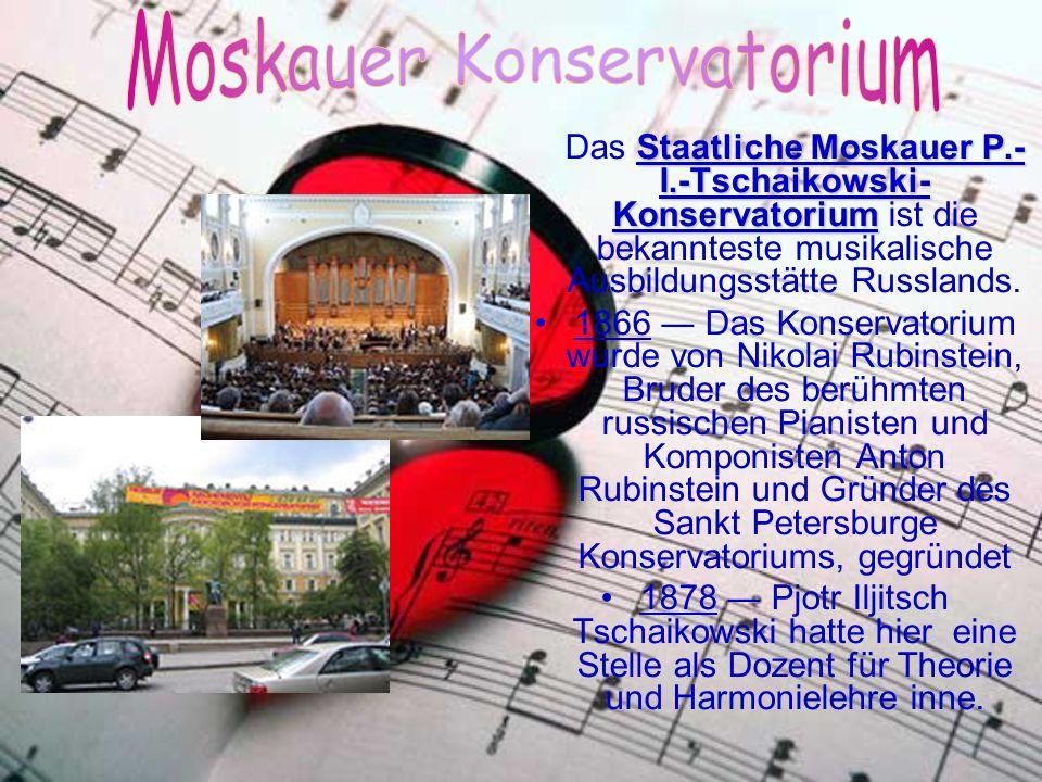 Staatliche Moskauer P.- I.-Tschaikowski- Konservatorium Das Staatliche Moskauer P.- I.-Tschaikowski- Konservatorium ist die bekannteste musikalische Ausbildungsstätte Russlands.