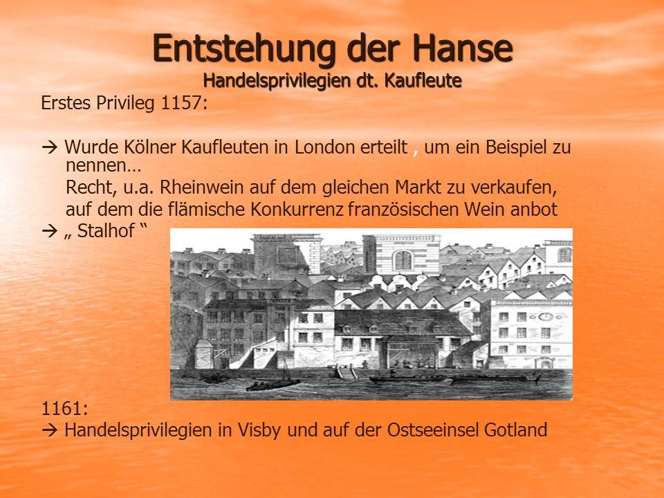Entstehung der Hanse Handelsprivilegien dt. Kaufleute Erstes Privileg 1157:  Wurde Kölner Kaufleuten in London erteilt, um ein Beispiel zu nennen… Re