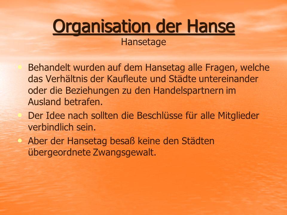 Organisation der Hanse Organisation der Hanse Hansetage Behandelt wurden auf dem Hansetag alle Fragen, welche das Verhältnis der Kaufleute und Städte