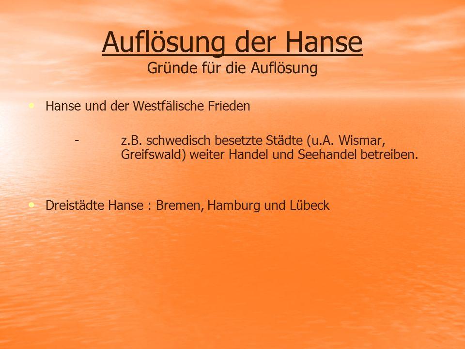 Auflösung der Hanse Gründe für die Auflösung Hanse und der Westfälische Frieden - z.B. schwedisch besetzte Städte (u.A. Wismar, Greifswald) weiter Han