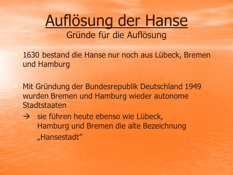 Auflösung der Hanse Gründe für die Auflösung 1630 bestand die Hanse nur noch aus Lübeck, Bremen und Hamburg Mit Gründung der Bundesrepublik Deutschlan