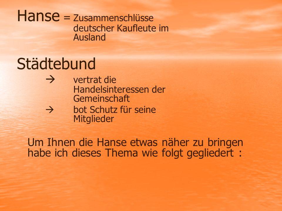 Hanse = Zusammenschlüsse deutscher Kaufleute im Ausland Städtebund  vertrat die Handelsinteressen der Gemeinschaft  bot Schutz für seine Mitglieder