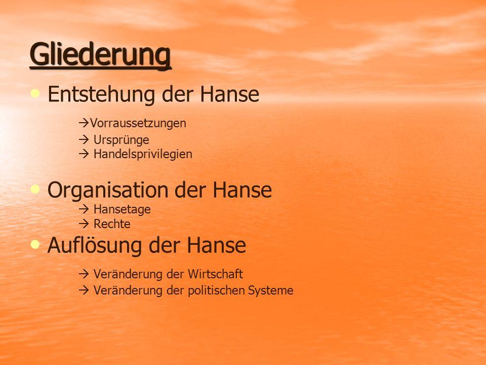 Gliederung Entstehung der Hanse  Vorraussetzungen  Ursprünge  Handelsprivilegien Organisation der Hanse  Hansetage  Rechte Auflösung der Hanse 