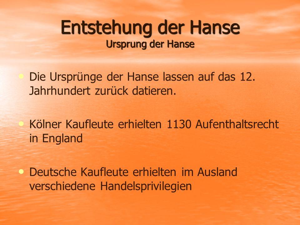 Entstehung der Hanse Ursprung der Hanse Die Ursprünge der Hanse lassen auf das 12. Jahrhundert zurück datieren. Kölner Kaufleute erhielten 1130 Aufent