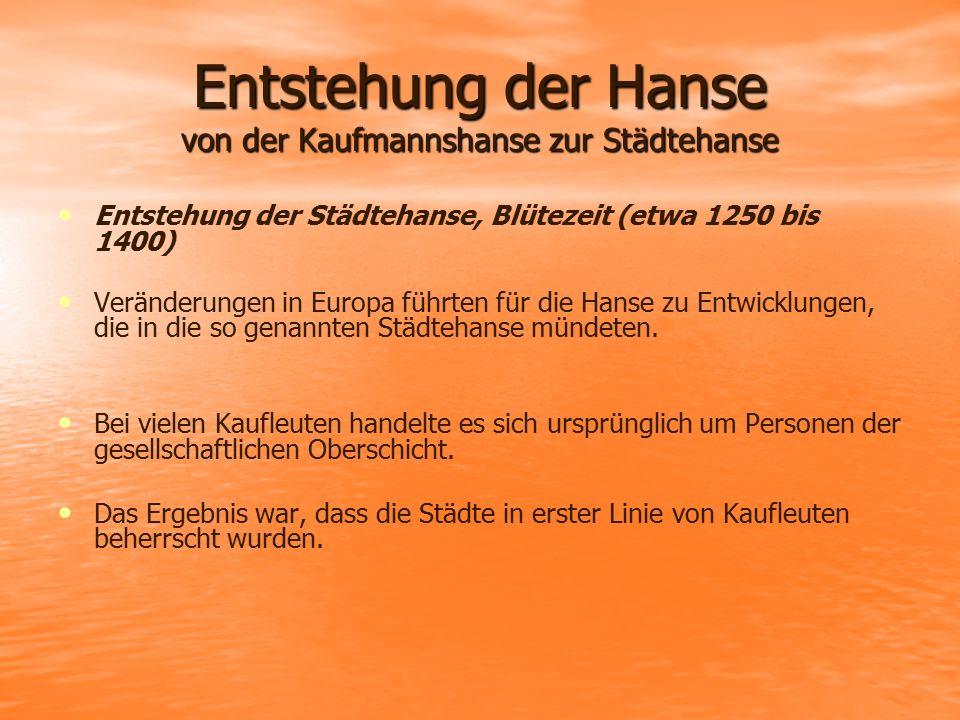 Entstehung der Hanse von der Kaufmannshanse zur Städtehanse Entstehung der Städtehanse, Blütezeit (etwa 1250 bis 1400) Veränderungen in Europa führten