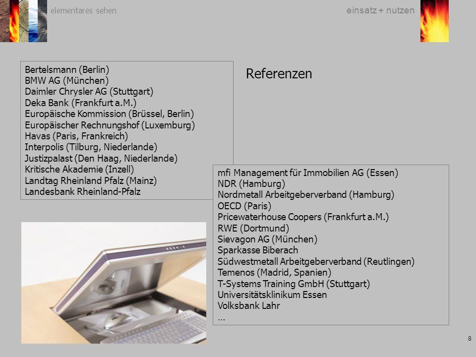 elementares sehen 8 einsatz + nutzen Bertelsmann (Berlin) BMW AG (München) Daimler Chrysler AG (Stuttgart) Deka Bank (Frankfurt a.M.) Europäische Kommission (Brüssel, Berlin) Europäischer Rechnungshof (Luxemburg) Havas (Paris, Frankreich) Interpolis (Tilburg, Niederlande) Justizpalast (Den Haag, Niederlande) Kritische Akademie (Inzell) Landtag Rheinland Pfalz (Mainz) Landesbank Rheinland-Pfalz mfi Management für Immobilien AG (Essen) NDR (Hamburg) Nordmetall Arbeitgeberverband (Hamburg) OECD (Paris) Pricewaterhouse Coopers (Frankfurt a.M.) RWE (Dortmund) Sievagon AG (München) Sparkasse Biberach Südwestmetall Arbeitgeberverband (Reutlingen) Temenos (Madrid, Spanien) T-Systems Training GmbH (Stuttgart) Universitätsklinikum Essen Volksbank Lahr … Referenzen