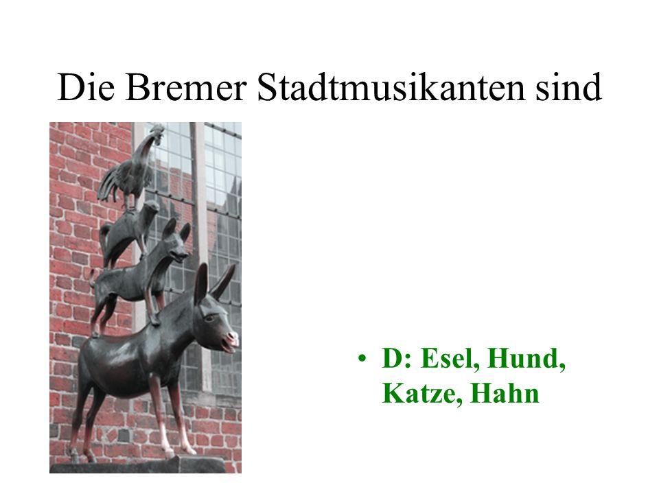 Die Bremer Stadtmusikanten sind A: Hund, Katze, Esel, Schwein B: Hund, Hahn Kuh, Katze C: Pferd, Hund, Katze, Henne D: Esel, Hund, Katze, Hahn