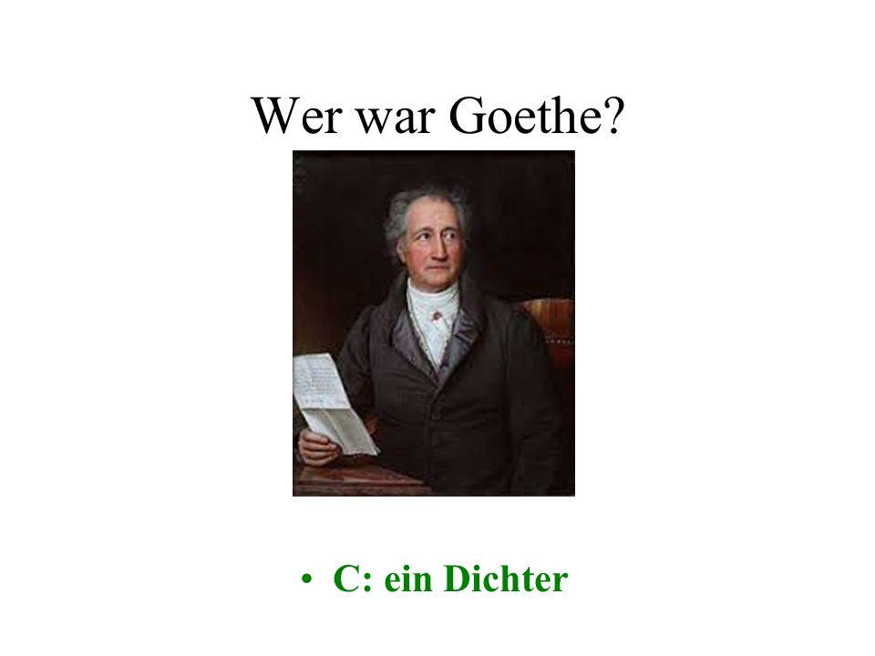 Wer war Goethe? A: ein KomponistB: ein Maler C: ein DichterD: ein Schauspieler