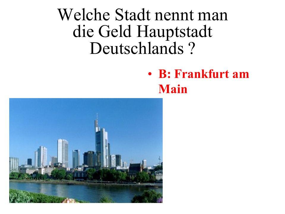 Welche Stadt nennt man die Geld Hauptstadt Deutschlands ? A: Köln B: Frankfurt am Main C: Hamburg D: Berlin