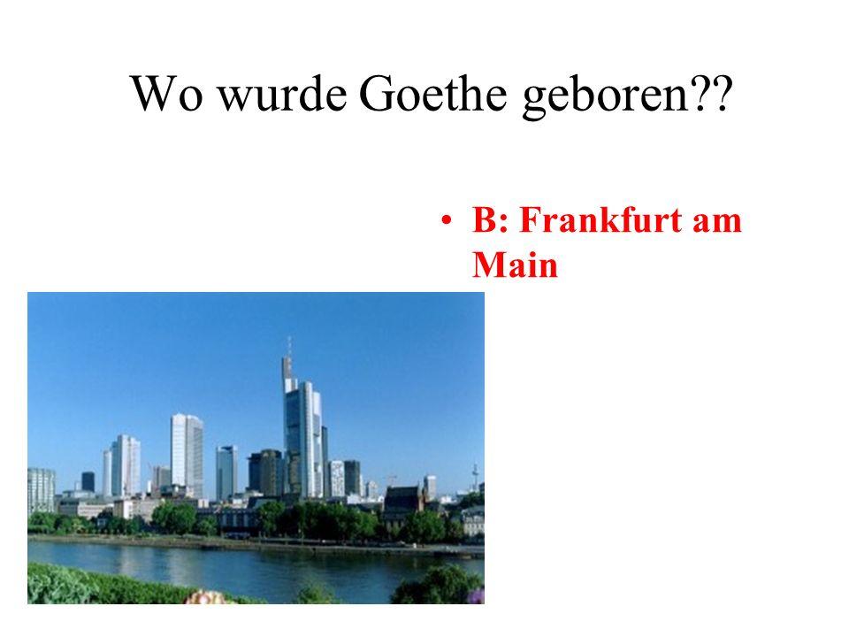 Wo wurde Goethe geboren A: Köln B: Frankfurt am Main C: Hamburg D: Berlin