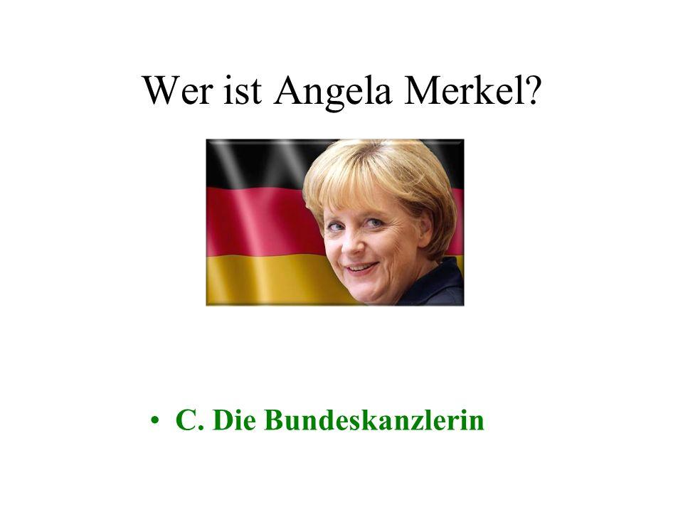 Wer ist Angela Merkel? A. Die deutsche Außenministerin B. Der Finanzministerin C. Der BundeskanzlerinD. Der Bundespräsidentin