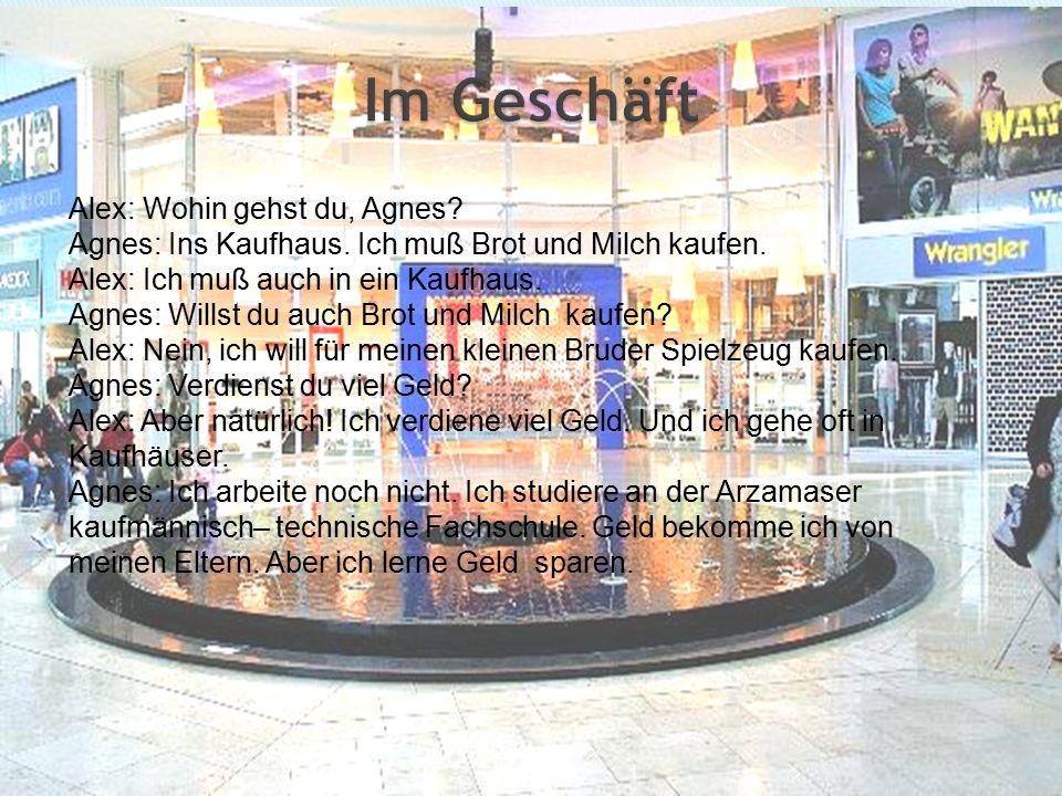 Alex: Wohin gehst du, Agnes. Agnes: Ins Kaufhaus.