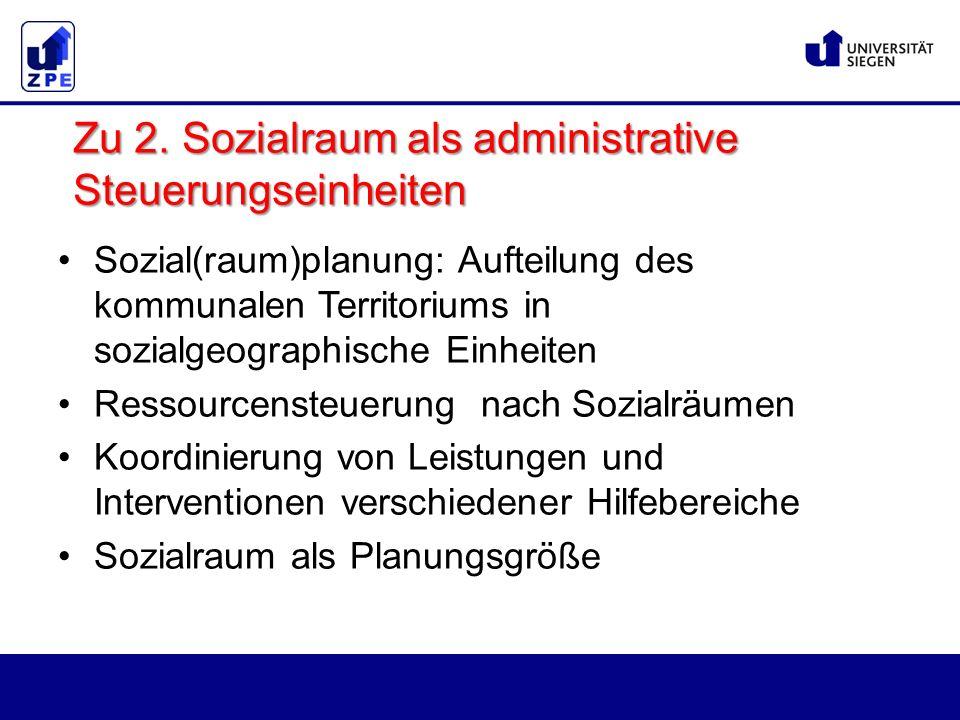 Sozial(raum)planung: Aufteilung des kommunalen Territoriums in sozialgeographische Einheiten Ressourcensteuerung nach Sozialräumen Koordinierung von Leistungen und Interventionen verschiedener Hilfebereiche Sozialraum als Planungsgröße Zu 2.