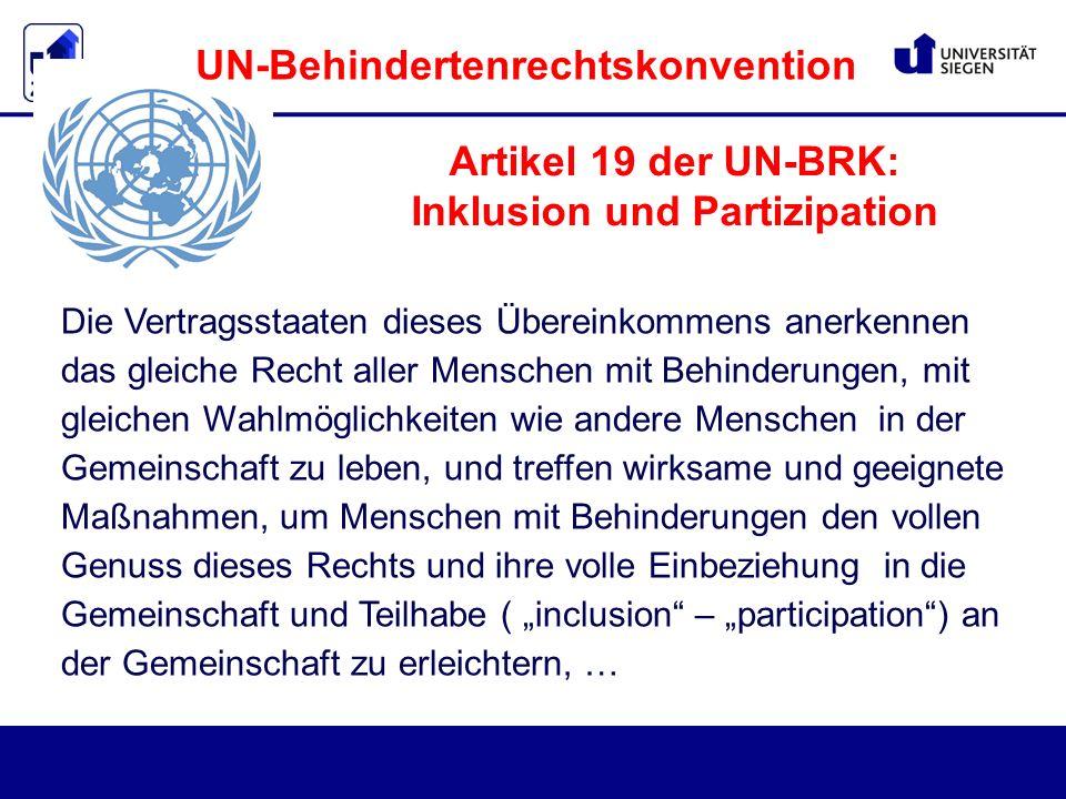 """Die Vertragsstaaten dieses Übereinkommens anerkennen das gleiche Recht aller Menschen mit Behinderungen, mit gleichen Wahlmöglichkeiten wie andere Menschen in der Gemeinschaft zu leben, und treffen wirksame und geeignete Maßnahmen, um Menschen mit Behinderungen den vollen Genuss dieses Rechts und ihre volle Einbeziehung in die Gemeinschaft und Teilhabe ( """"inclusion – """"participation ) an der Gemeinschaft zu erleichtern, … Artikel 19 der UN-BRK: Inklusion und Partizipation UN-Behindertenrechtskonvention"""