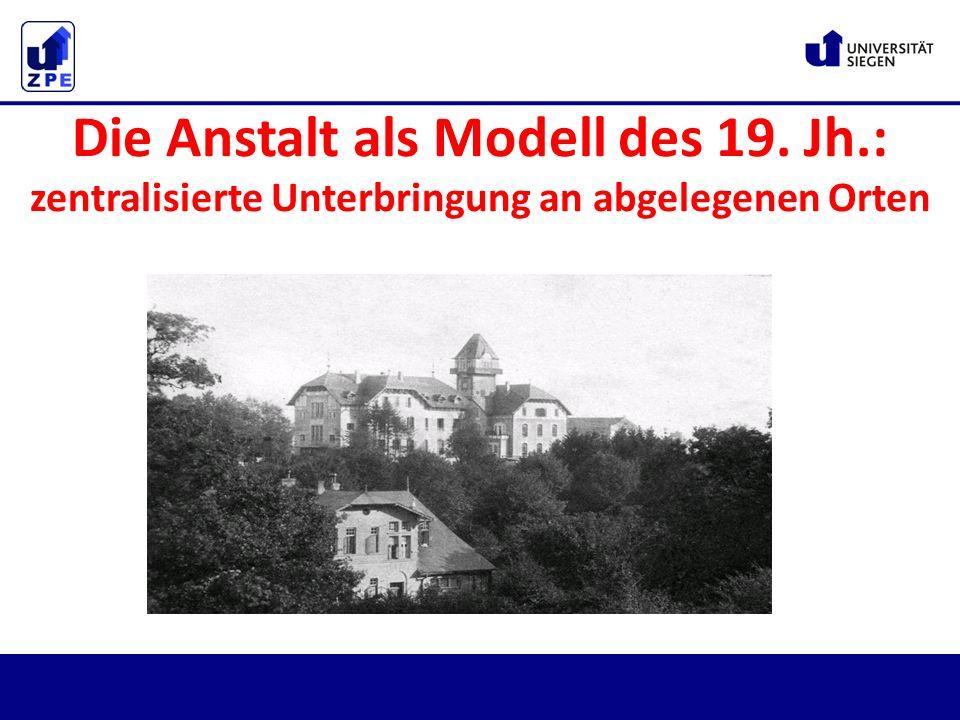 Die Anstalt als Modell des 19. Jh.: zentralisierte Unterbringung an abgelegenen Orten