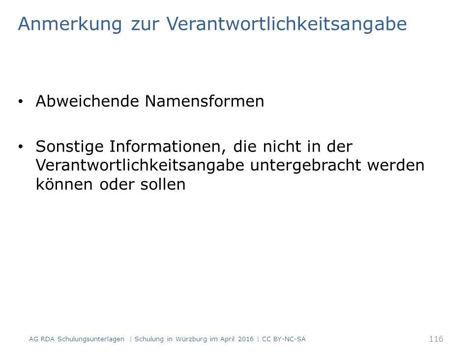 Anmerkung zur Verantwortlichkeitsangabe Abweichende Namensformen Sonstige Informationen, die nicht in der Verantwortlichkeitsangabe untergebracht werden können oder sollen AG RDA Schulungsunterlagen | Schulung in Würzburg im April 2016 | CC BY-NC-SA 116