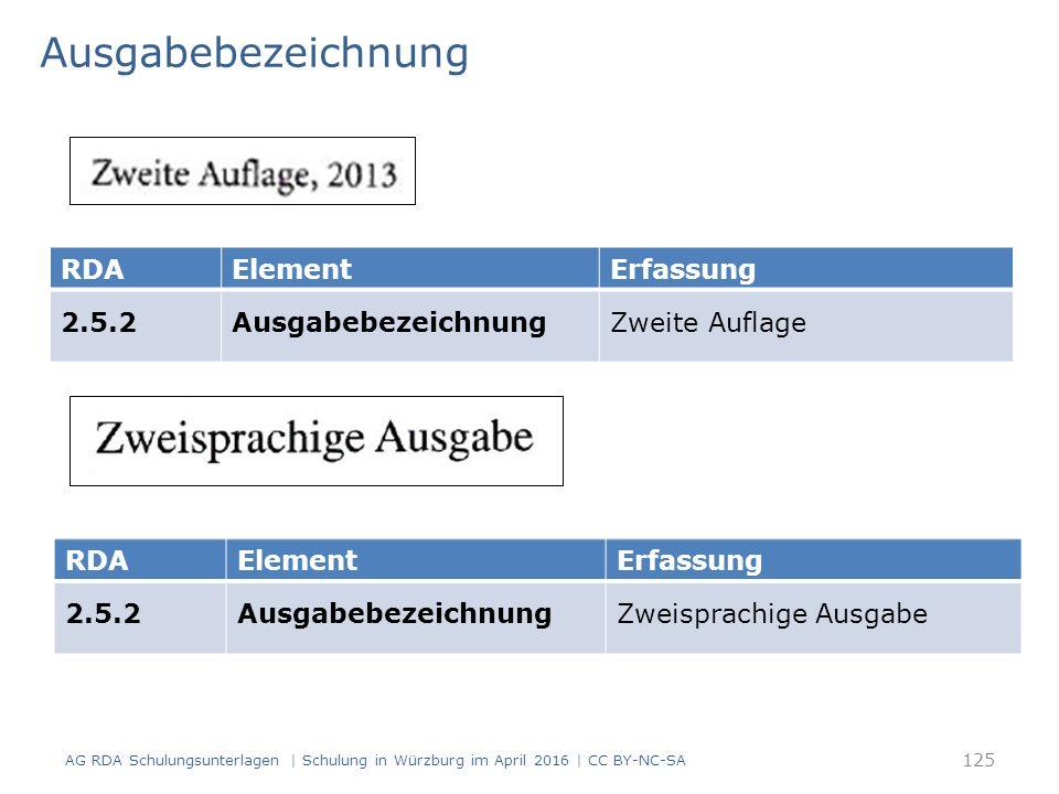 Ausgabebezeichnung AG RDA Schulungsunterlagen | Schulung in Würzburg im April 2016 | CC BY-NC-SA RDAElementErfassung 2.5.2AusgabebezeichnungZweite Auflage RDAElementErfassung 2.5.2AusgabebezeichnungZweisprachige Ausgabe 125