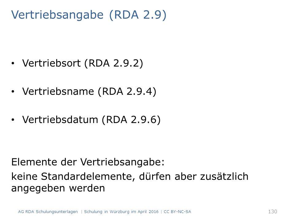 Vertriebsangabe (RDA 2.9) Vertriebsort (RDA 2.9.2) Vertriebsname (RDA 2.9.4) Vertriebsdatum (RDA 2.9.6) Elemente der Vertriebsangabe: keine Standardelemente, dürfen aber zusätzlich angegeben werden AG RDA Schulungsunterlagen | Schulung in Würzburg im April 2016 | CC BY-NC-SA 130
