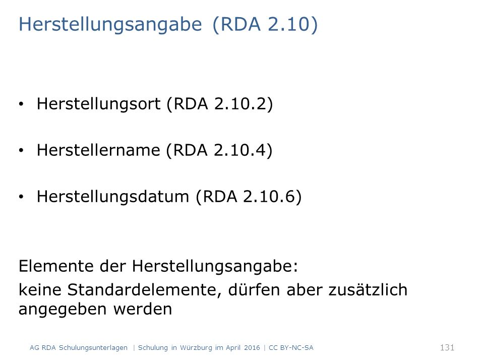 Herstellungsangabe (RDA 2.10) Herstellungsort (RDA 2.10.2) Herstellername (RDA 2.10.4) Herstellungsdatum (RDA 2.10.6) Elemente der Herstellungsangabe: keine Standardelemente, dürfen aber zusätzlich angegeben werden AG RDA Schulungsunterlagen | Schulung in Würzburg im April 2016 | CC BY-NC-SA 131