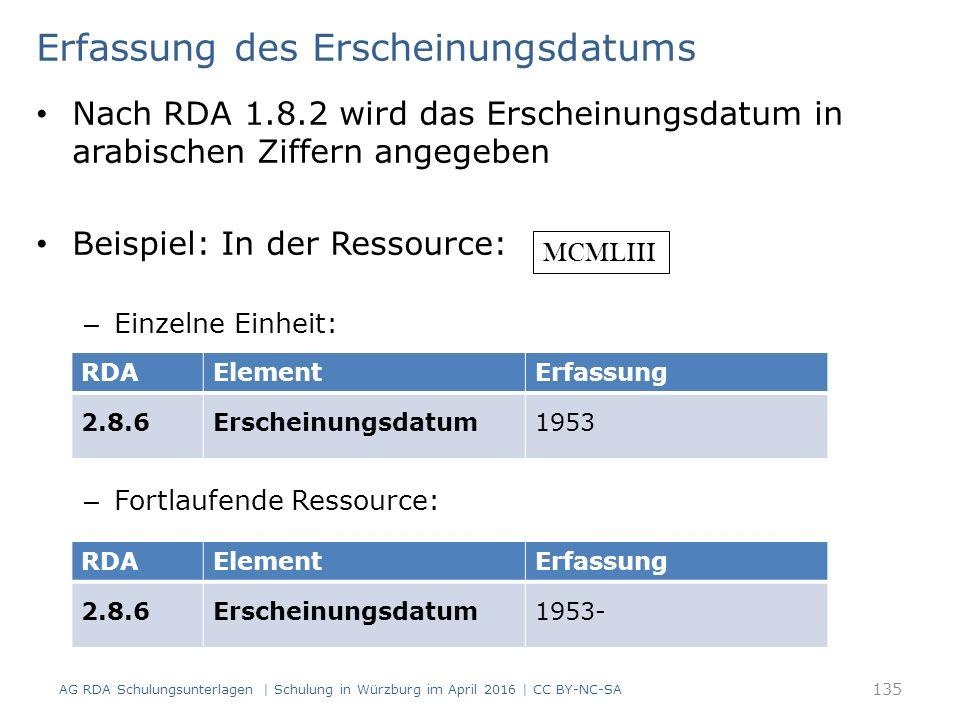 Erfassung des Erscheinungsdatums Nach RDA 1.8.2 wird das Erscheinungsdatum in arabischen Ziffern angegeben Beispiel: In der Ressource: – Einzelne Einheit: – Fortlaufende Ressource: RDAElementErfassung 2.8.6Erscheinungsdatum1953 RDAElementErfassung 2.8.6Erscheinungsdatum1953- MCMLIII AG RDA Schulungsunterlagen | Schulung in Würzburg im April 2016 | CC BY-NC-SA 135