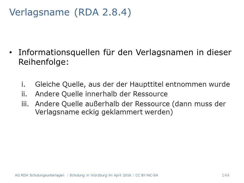Verlagsname (RDA 2.8.4) Informationsquellen für den Verlagsnamen in dieser Reihenfolge: i.Gleiche Quelle, aus der der Haupttitel entnommen wurde ii.Andere Quelle innerhalb der Ressource iii.Andere Quelle außerhalb der Ressource (dann muss der Verlagsname eckig geklammert werden) AG RDA Schulungsunterlagen | Schulung in Würzburg im April 2016 | CC BY-NC-SA 144
