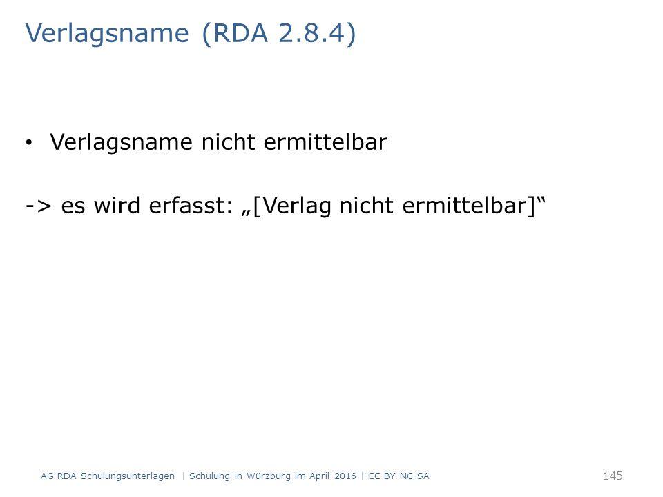 "Verlagsname (RDA 2.8.4) Verlagsname nicht ermittelbar -> es wird erfasst: ""[Verlag nicht ermittelbar] AG RDA Schulungsunterlagen | Schulung in Würzburg im April 2016 | CC BY-NC-SA 145"