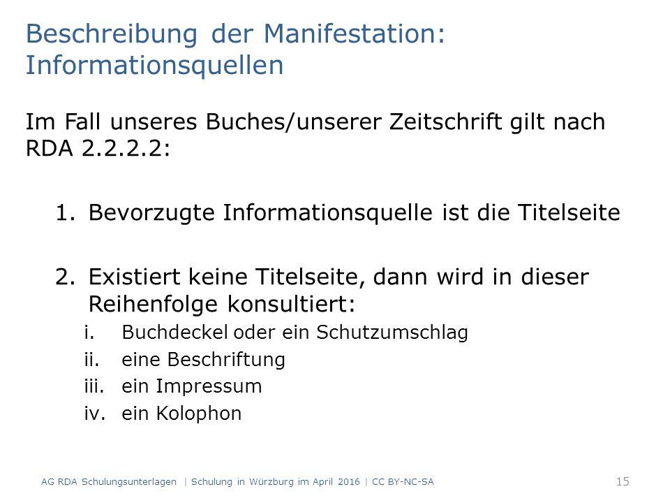 Beschreibung der Manifestation: Informationsquellen Im Fall unseres Buches/unserer Zeitschrift gilt nach RDA 2.2.2.2: 1.Bevorzugte Informationsquelle ist die Titelseite 2.Existiert keine Titelseite, dann wird in dieser Reihenfolge konsultiert: i.Buchdeckel oder ein Schutzumschlag ii.eine Beschriftung iii.ein Impressum iv.ein Kolophon 15 AG RDA Schulungsunterlagen | Schulung in Würzburg im April 2016 | CC BY-NC-SA