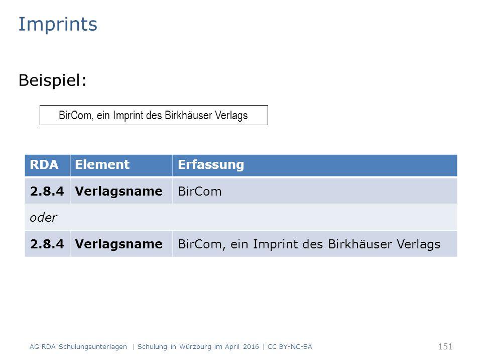 Imprints Beispiel: BirCom, ein Imprint des Birkhäuser Verlags RDAElementErfassung 2.8.4VerlagsnameBirCom oder 2.8.4VerlagsnameBirCom, ein Imprint des Birkhäuser Verlags AG RDA Schulungsunterlagen | Schulung in Würzburg im April 2016 | CC BY-NC-SA 151