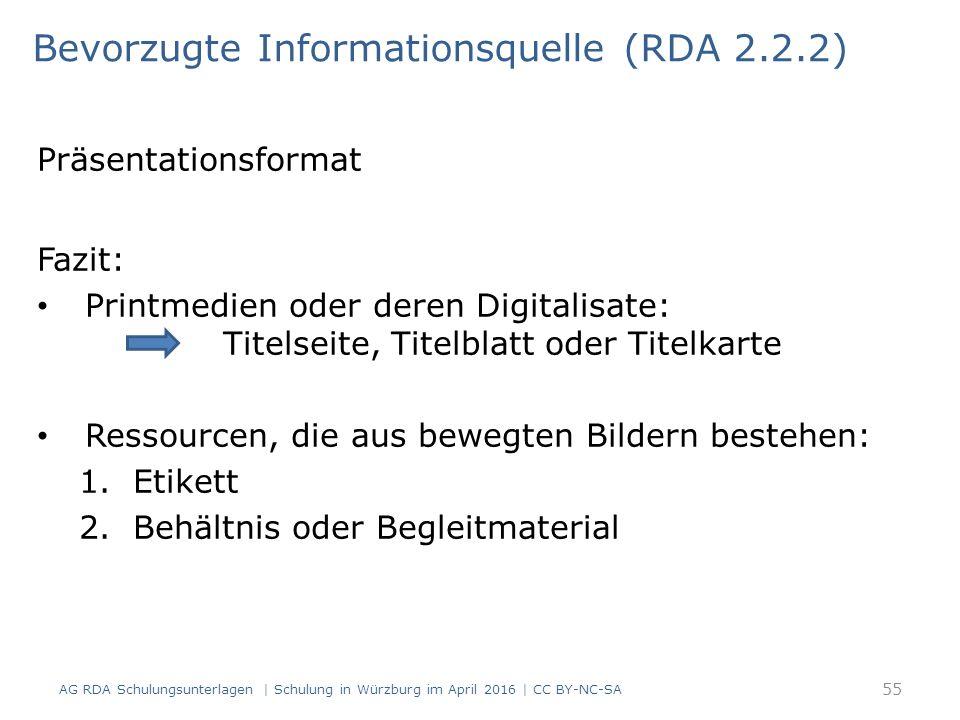 Präsentationsformat Fazit: Printmedien oder deren Digitalisate: Titelseite, Titelblatt oder Titelkarte Ressourcen, die aus bewegten Bildern bestehen: 1.Etikett 2.Behältnis oder Begleitmaterial Bevorzugte Informationsquelle (RDA 2.2.2) 55 AG RDA Schulungsunterlagen | Schulung in Würzburg im April 2016 | CC BY-NC-SA