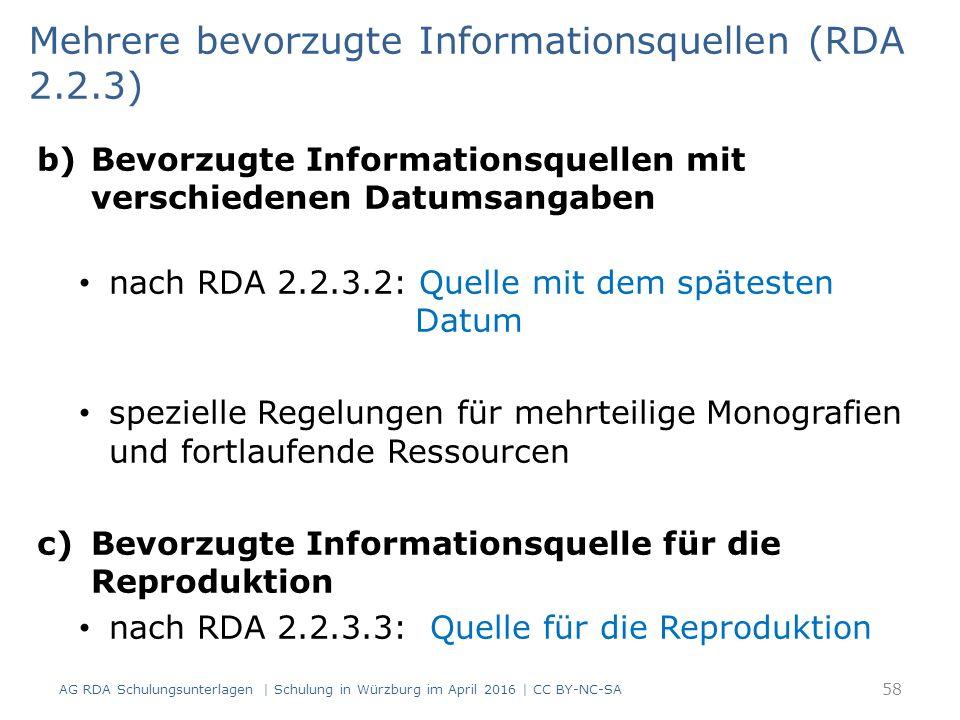 b)Bevorzugte Informationsquellen mit verschiedenen Datumsangaben nach RDA 2.2.3.2: Quelle mit dem spätesten Datum spezielle Regelungen für mehrteilige Monografien und fortlaufende Ressourcen c)Bevorzugte Informationsquelle für die Reproduktion nach RDA 2.2.3.3: Quelle für die Reproduktion Mehrere bevorzugte Informationsquellen (RDA 2.2.3) 58 AG RDA Schulungsunterlagen | Schulung in Würzburg im April 2016 | CC BY-NC-SA