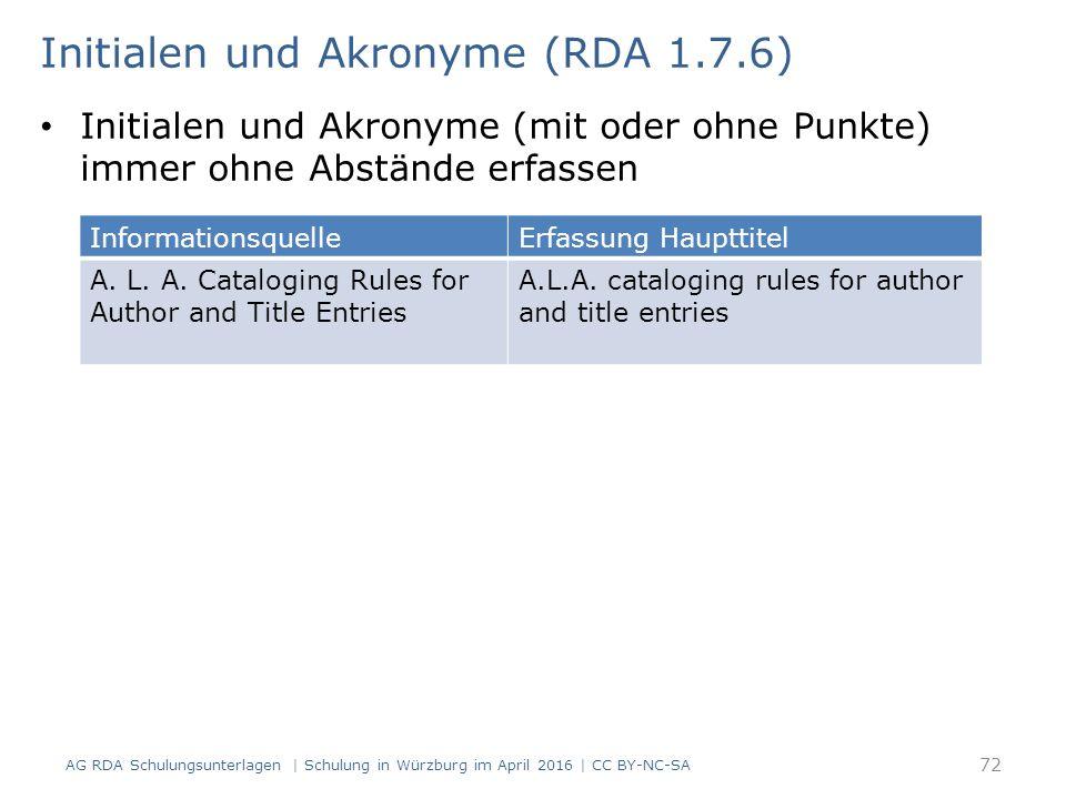 Initialen und Akronyme (mit oder ohne Punkte) immer ohne Abstände erfassen 72 Initialen und Akronyme (RDA 1.7.6) AG RDA Schulungsunterlagen | Schulung in Würzburg im April 2016 | CC BY-NC-SA InformationsquelleErfassung Haupttitel A.
