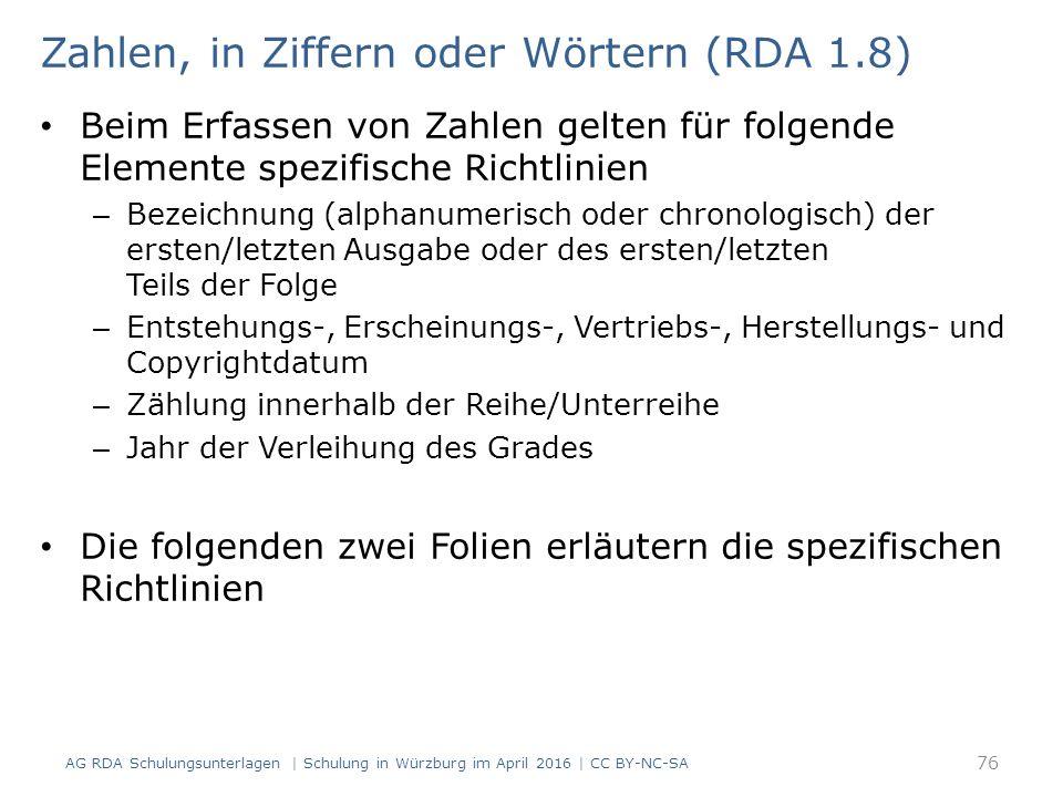Zahlen, in Ziffern oder Wörtern (RDA 1.8) Beim Erfassen von Zahlen gelten für folgende Elemente spezifische Richtlinien – Bezeichnung (alphanumerisch oder chronologisch) der ersten/letzten Ausgabe oder des ersten/letzten Teils der Folge – Entstehungs-, Erscheinungs-, Vertriebs-, Herstellungs- und Copyrightdatum – Zählung innerhalb der Reihe/Unterreihe – Jahr der Verleihung des Grades Die folgenden zwei Folien erläutern die spezifischen Richtlinien 76 AG RDA Schulungsunterlagen | Schulung in Würzburg im April 2016 | CC BY-NC-SA