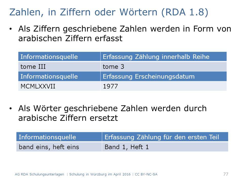 Zahlen, in Ziffern oder Wörtern (RDA 1.8) Als Ziffern geschriebene Zahlen werden in Form von arabischen Ziffern erfasst Als Wörter geschriebene Zahlen werden durch arabische Ziffern ersetzt InformationsquelleErfassung Zählung innerhalb Reihe tome IIItome 3 InformationsquelleErfassung Erscheinungsdatum MCMLXXVII1977 InformationsquelleErfassung Zählung für den ersten Teil band eins, heft einsBand 1, Heft 1 77 AG RDA Schulungsunterlagen | Schulung in Würzburg im April 2016 | CC BY-NC-SA