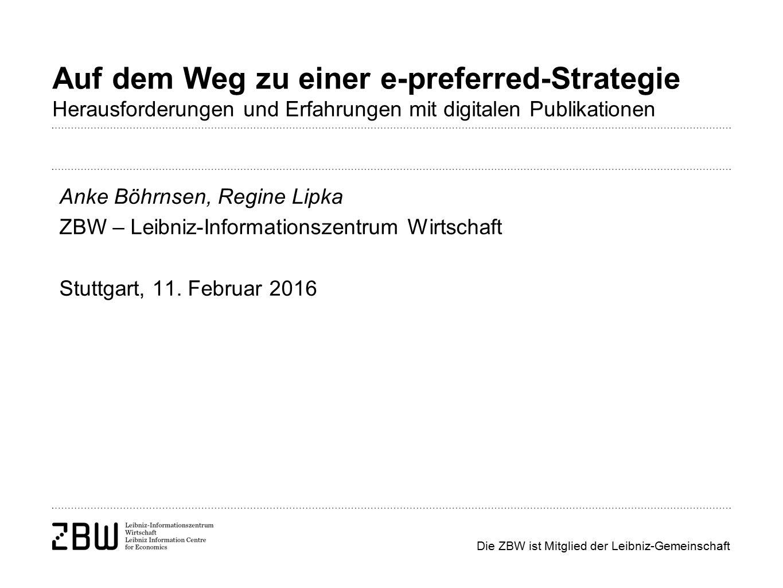 Die ZBW ist Mitglied der Leibniz-Gemeinschaft Auf dem Weg zu einer e-preferred-Strategie Herausforderungen und Erfahrungen mit digitalen Publikationen Anke Böhrnsen, Regine Lipka ZBW – Leibniz-Informationszentrum Wirtschaft Stuttgart, 11.