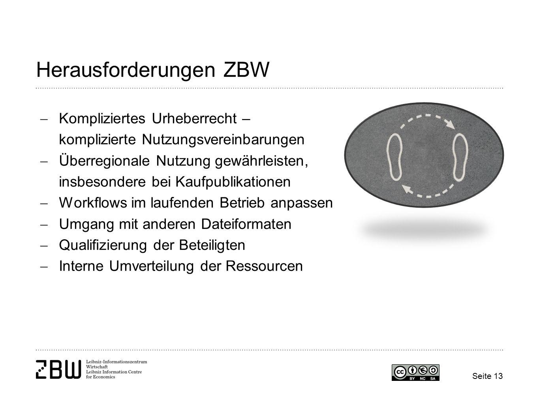 Herausforderungen ZBW  Kompliziertes Urheberrecht – komplizierte Nutzungsvereinbarungen  Überregionale Nutzung gewährleisten, insbesondere bei Kaufpublikationen  Workflows im laufenden Betrieb anpassen  Umgang mit anderen Dateiformaten  Qualifizierung der Beteiligten  Interne Umverteilung der Ressourcen Seite 13