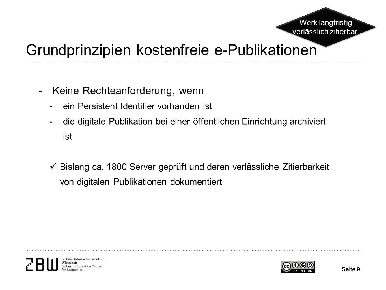 Seite 9 Grundprinzipien kostenfreie e-Publikationen -Keine Rechteanforderung, wenn -ein Persistent Identifier vorhanden ist -die digitale Publikation bei einer öffentlichen Einrichtung archiviert ist Bislang ca.