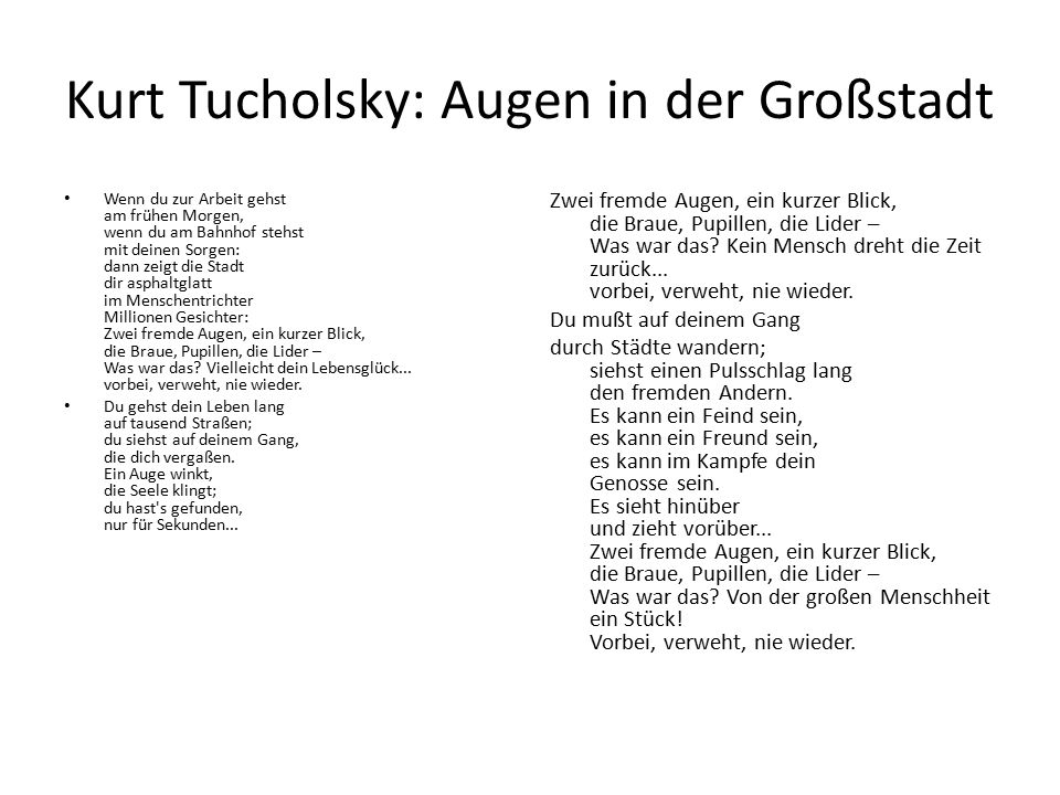 Kurt Tucholsky: Augen in der Großstadt Wenn du zur Arbeit gehst am frühen Morgen, wenn du am Bahnhof stehst mit deinen Sorgen: dann zeigt die Stadt dir asphaltglatt im Menschentrichter Millionen Gesichter: Zwei fremde Augen, ein kurzer Blick, die Braue, Pupillen, die Lider – Was war das.