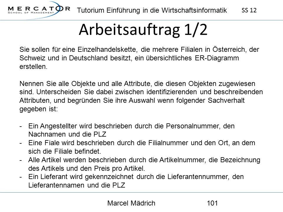 Tutorium Einführung in die Wirtschaftsinformatik SS 12 Marcel Mädrich101 Arbeitsauftrag 1/2 Sie sollen für eine Einzelhandelskette, die mehrere Filialen in Österreich, der Schweiz und in Deutschland besitzt, ein übersichtliches ER-Diagramm erstellen.