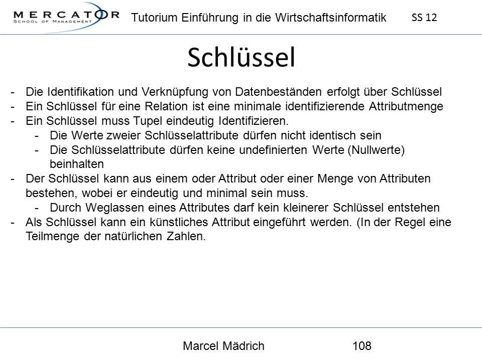 Tutorium Einführung in die Wirtschaftsinformatik SS 12 Marcel Mädrich108 Schlüssel -Die Identifikation und Verknüpfung von Datenbeständen erfolgt über Schlüssel -Ein Schlüssel für eine Relation ist eine minimale identifizierende Attributmenge -Ein Schlüssel muss Tupel eindeutig Identifizieren.