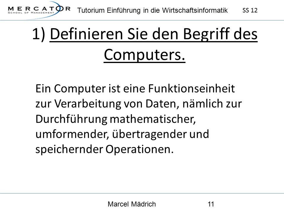 Tutorium Einführung in die Wirtschaftsinformatik SS 12 Marcel Mädrich11 1) Definieren Sie den Begriff des Computers.