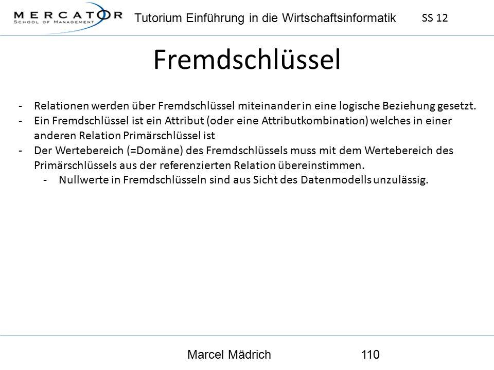 Tutorium Einführung in die Wirtschaftsinformatik SS 12 Marcel Mädrich110 Fremdschlüssel -Relationen werden über Fremdschlüssel miteinander in eine logische Beziehung gesetzt.